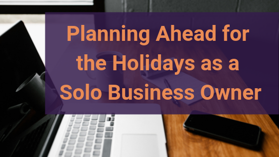 3 Tips to Plan ahead for the Holidays as a Solo Business Owner